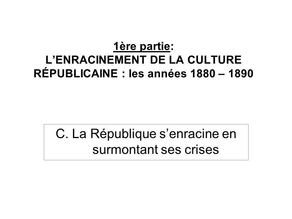 1ère partie: LENRACINEMENT DE LA CULTURE RÉPUBLICAINE : les années 1880 – 1890 C. La République senracine en surmontant ses crises