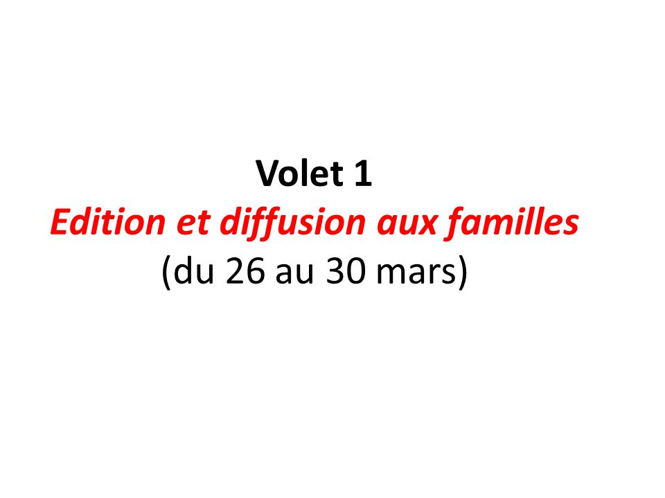 Volet 1 Edition et diffusion aux familles (du 26 au 30 mars)