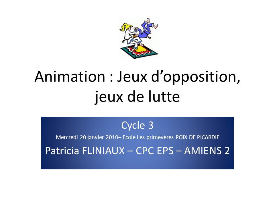 Animation : Jeux dopposition, jeux de lutte Cycle 3 Mercredi 20 janvier 2010– Ecole Les primevères POIX DE PICARDIE Patricia FLINIAUX – CPC EPS – AMIE