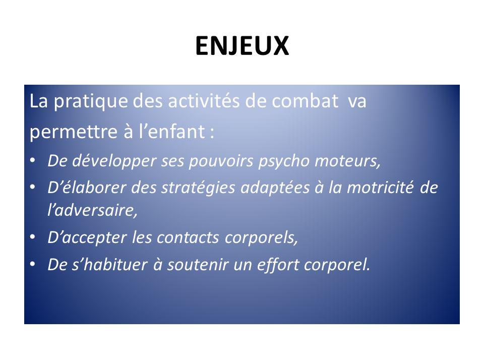 ENJEUX La pratique des activités de combat va permettre à lenfant : De développer ses pouvoirs psycho moteurs, Délaborer des stratégies adaptées à la