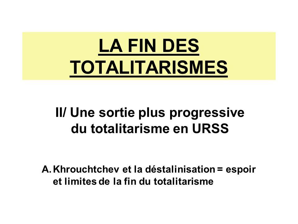 II/ Une sortie plus progressive du totalitarisme en URSS LA FIN DES TOTALITARISMES A.Khrouchtchev et la déstalinisation = espoir et limites de la fin du totalitarisme