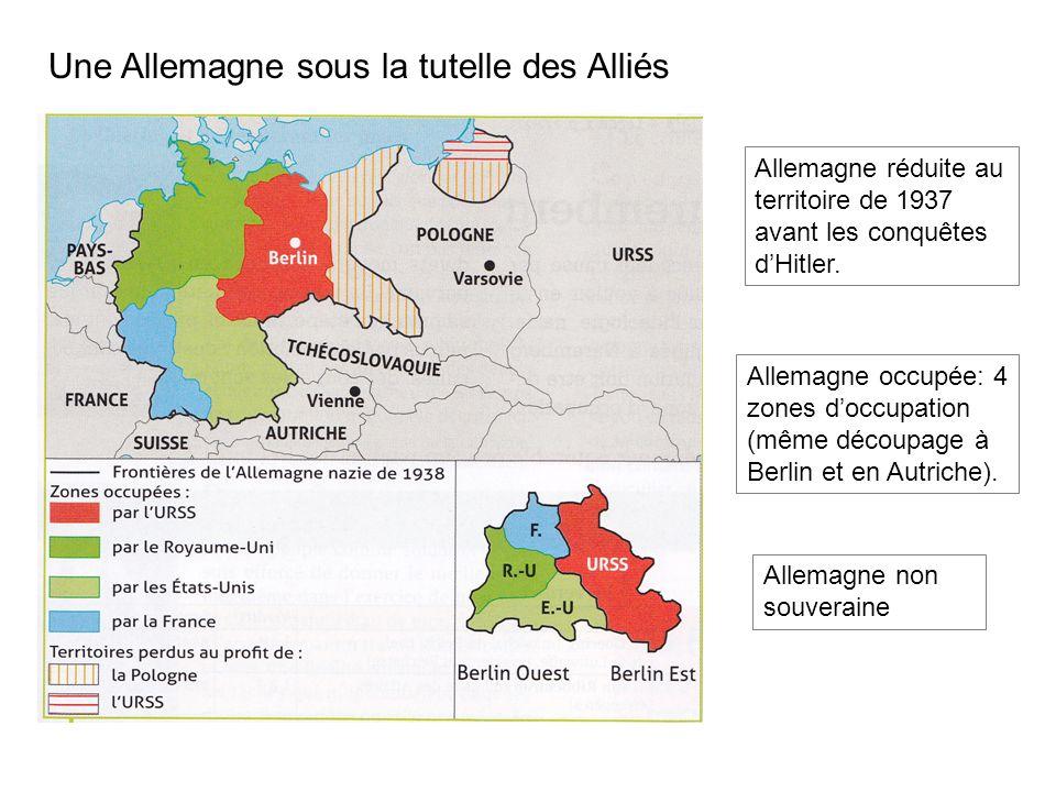 Une Allemagne sous la tutelle des Alliés Allemagne réduite au territoire de 1937 avant les conquêtes dHitler.