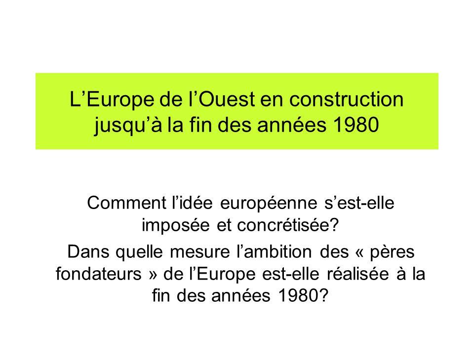 LEurope de lOuest en construction jusquà la fin des années 1980 Comment lidée européenne sest-elle imposée et concrétisée? Dans quelle mesure lambitio
