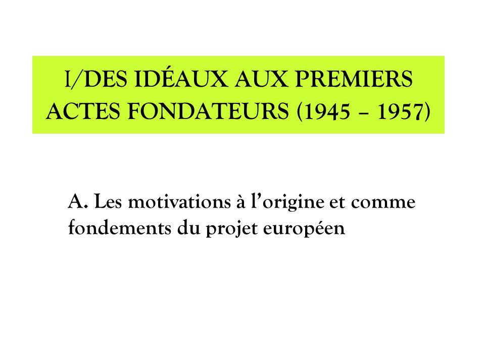 A. Les motivations à lorigine et comme fondements du projet européen I/ DES IDÉAUX AUX PREMIERS ACTES FONDATEURS (1945 – 1957)