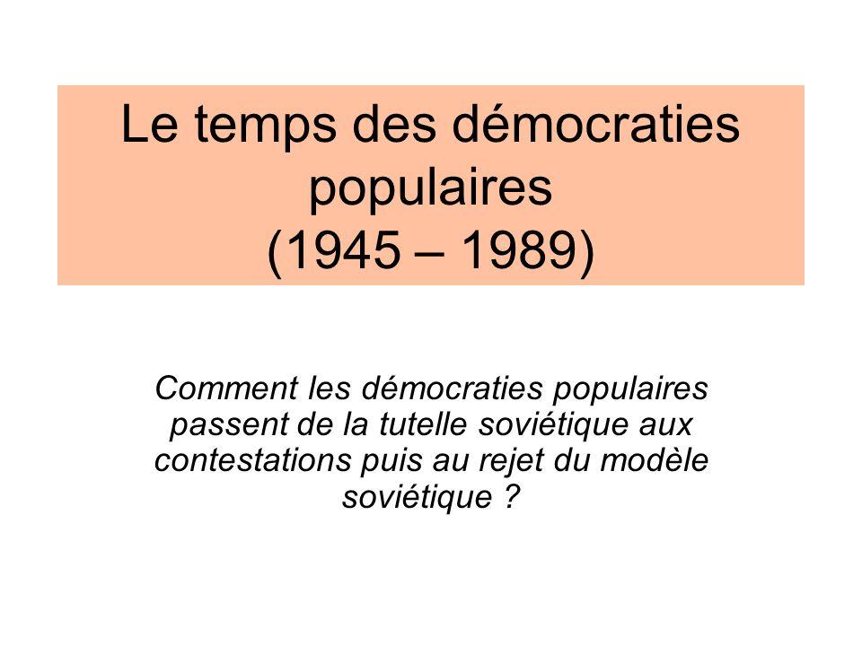 Le temps des démocraties populaires (1945 – 1989) Comment les démocraties populaires passent de la tutelle soviétique aux contestations puis au rejet