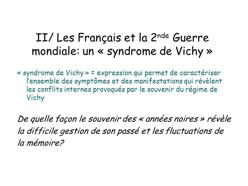 II/ Les Français et la 2 nde Guerre mondiale: un « syndrome de Vichy » « syndrome de Vichy » = expression qui permet de caractériser lensemble des sym
