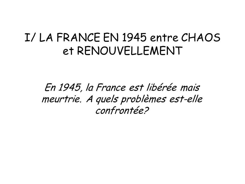 I/ LA FRANCE EN 1945 entre CHAOS et RENOUVELLEMENT En 1945, la France est libérée mais meurtrie. A quels problèmes est-elle confrontée?