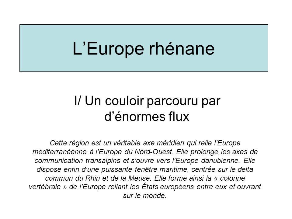 LEurope rhénane I/ Un couloir parcouru par dénormes flux Cette région est un véritable axe méridien qui relie lEurope méditerranéenne à lEurope du Nor