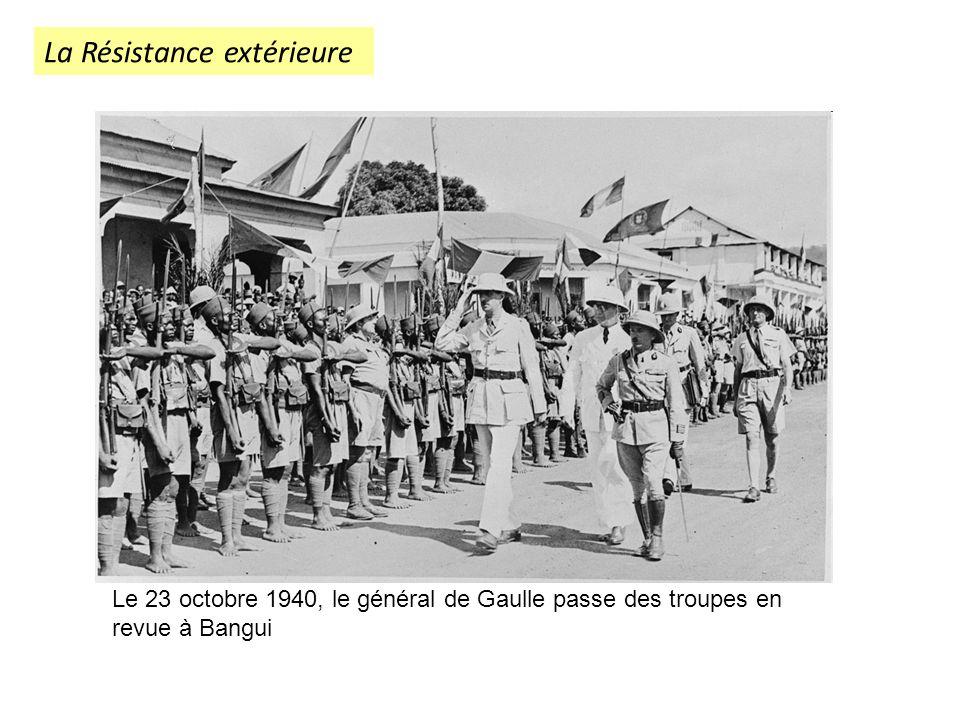 La Résistance extérieure Le 23 octobre 1940, le général de Gaulle passe des troupes en revue à Bangui