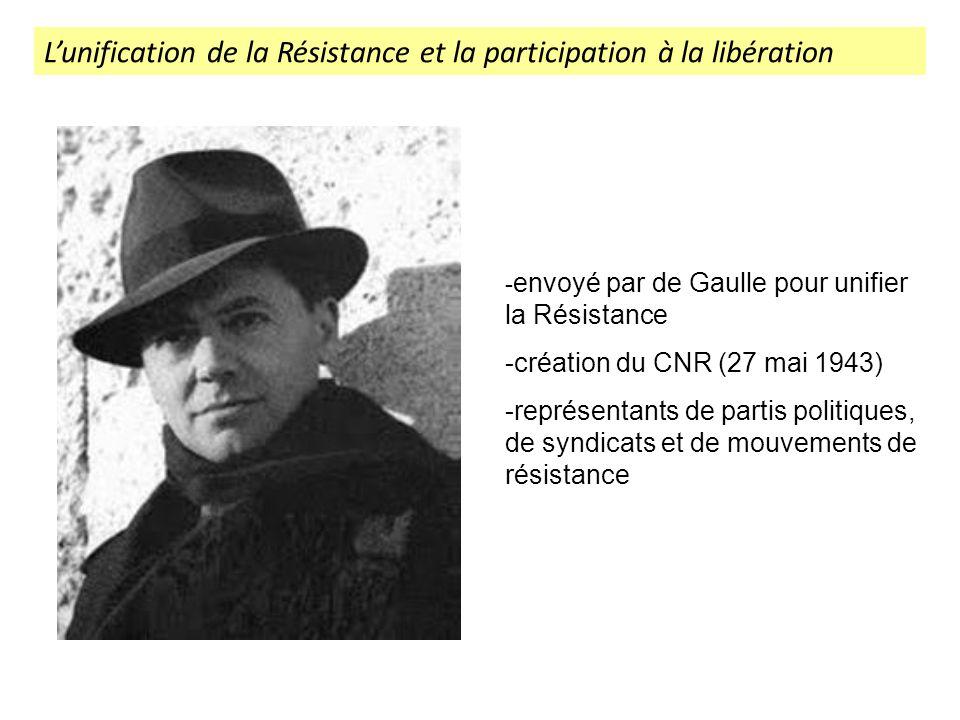 Lunification de la Résistance et la participation à la libération - envoyé par de Gaulle pour unifier la Résistance -création du CNR (27 mai 1943) -re