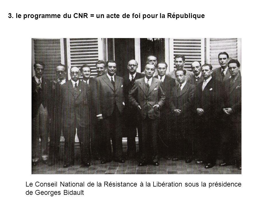 3. le programme du CNR = un acte de foi pour la République Le Conseil National de la Résistance à la Libération sous la présidence de Georges Bidault