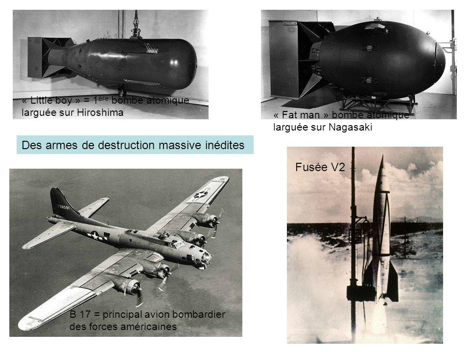 Des armes de destruction massive inédites Fusée V2 « Little boy » = 1 ère bombe atomique larguée sur Hiroshima « Fat man » bombe atomique larguée sur