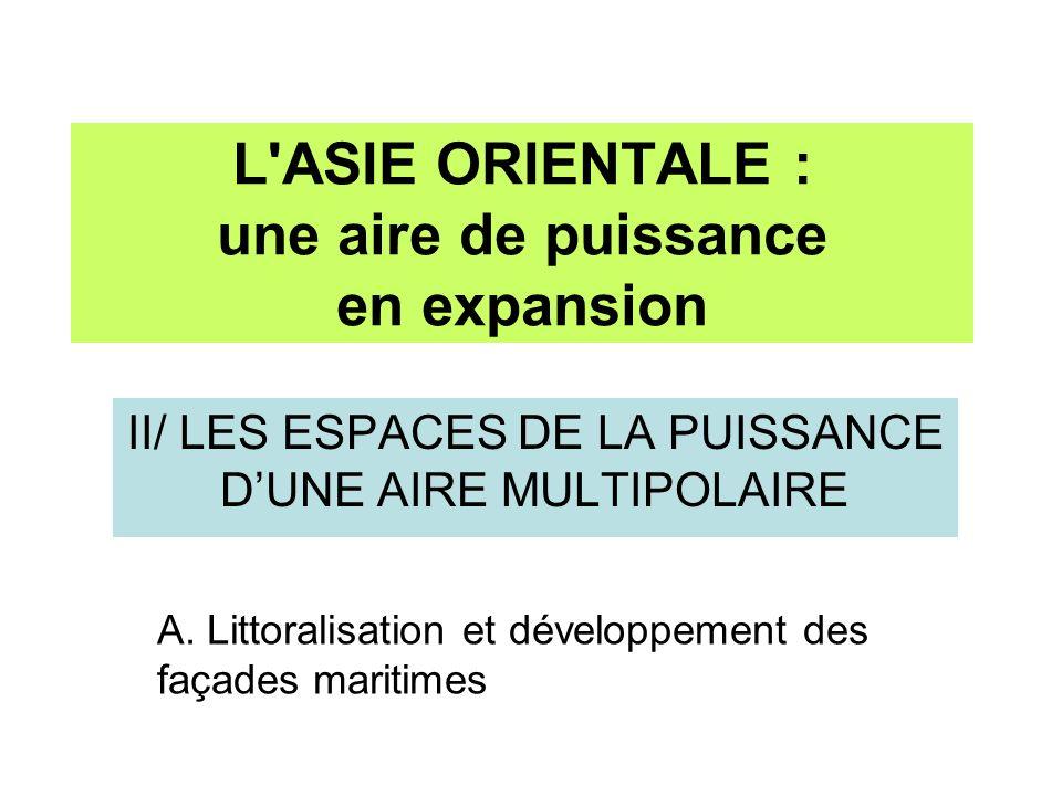 II/ LES ESPACES DE LA PUISSANCE DUNE AIRE MULTIPOLAIRE L'ASIE ORIENTALE : une aire de puissance en expansion A. Littoralisation et développement des f