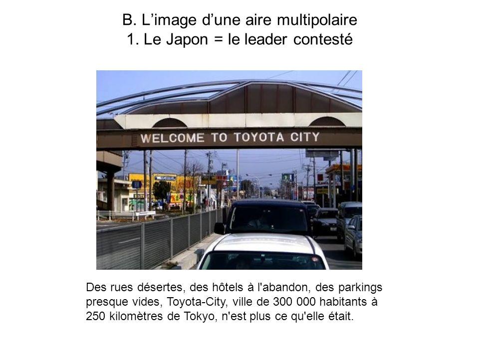 B. Limage dune aire multipolaire 1. Le Japon = le leader contesté Des rues désertes, des hôtels à l'abandon, des parkings presque vides, Toyota-City,
