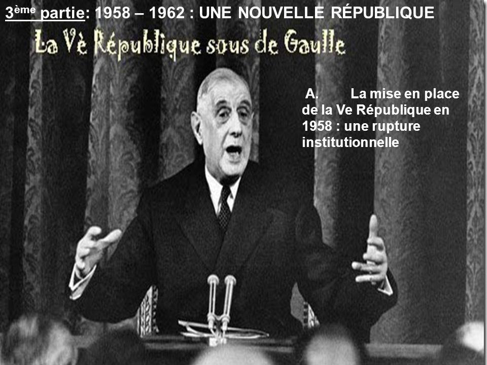 3 ème partie: 1958 – 1962 : UNE NOUVELLE RÉPUBLIQUE A.La mise en place de la Ve République en 1958 : une rupture institutionnelle
