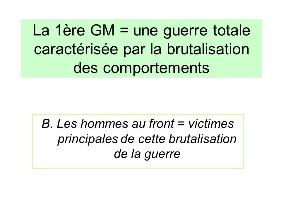 B. Les hommes au front = victimes principales de cette brutalisation de la guerre La 1ère GM = une guerre totale caractérisée par la brutalisation des