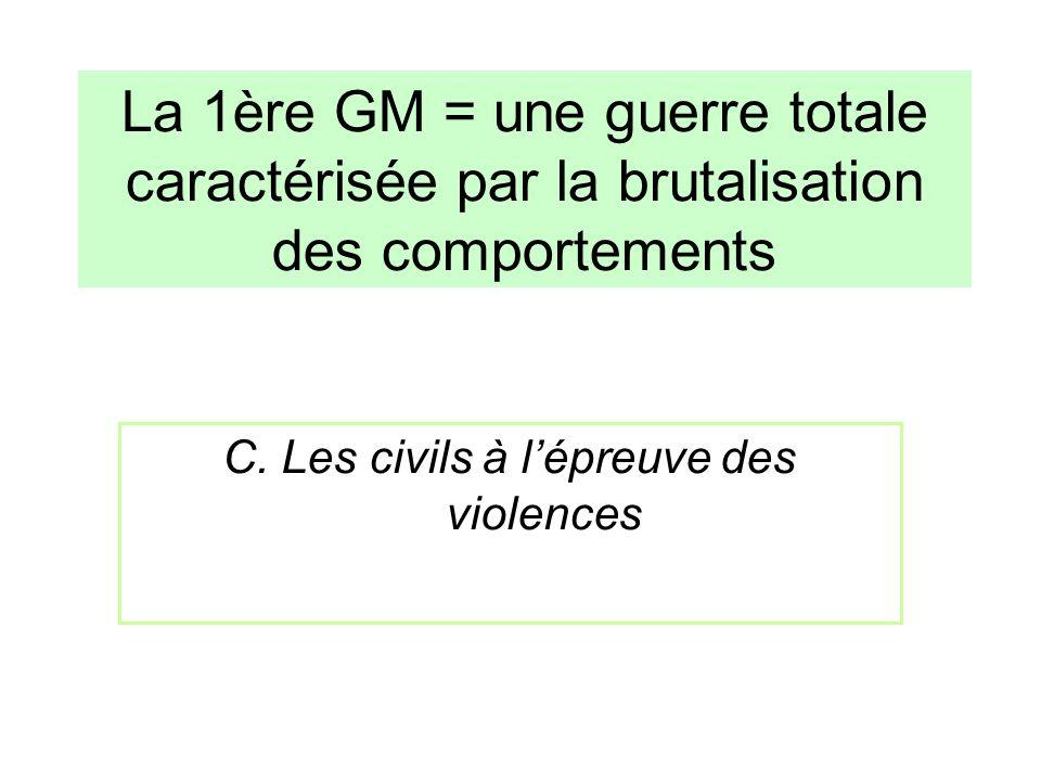 C. Les civils à lépreuve des violences La 1ère GM = une guerre totale caractérisée par la brutalisation des comportements