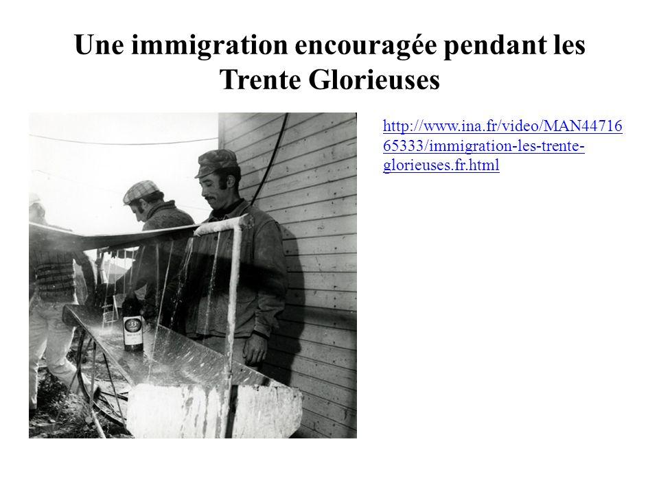 Une immigration encouragée pendant les Trente Glorieuses http://www.ina.fr/video/MAN44716 65333/immigration-les-trente- glorieuses.fr.html