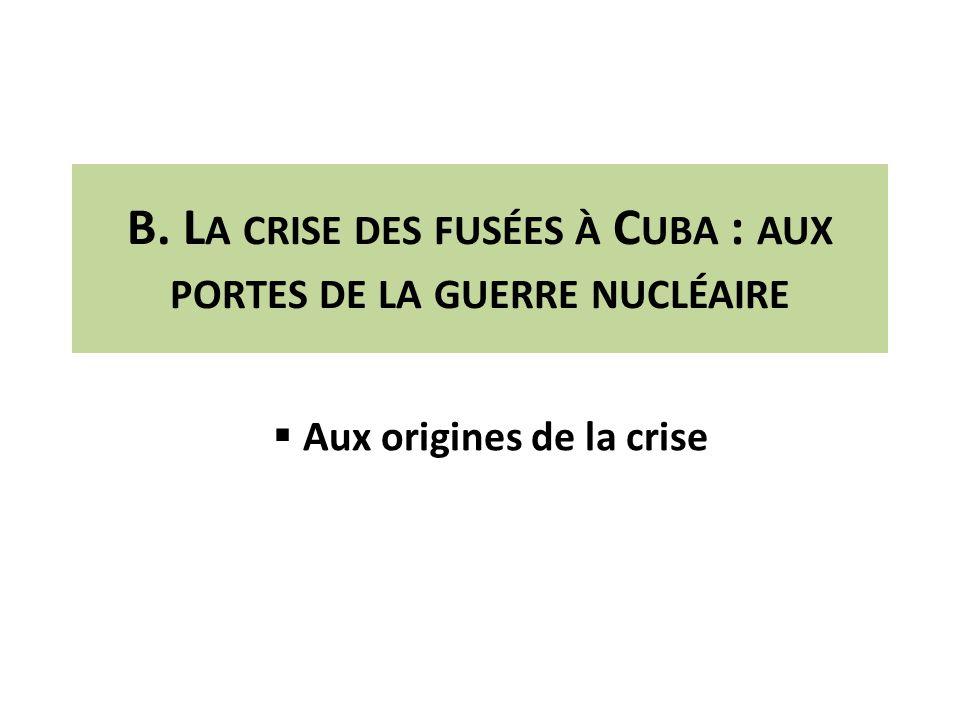 B. L A CRISE DES FUSÉES À C UBA : AUX PORTES DE LA GUERRE NUCLÉAIRE Aux origines de la crise