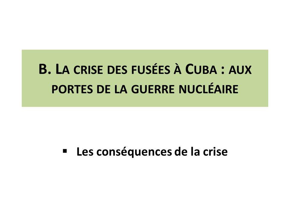 B. L A CRISE DES FUSÉES À C UBA : AUX PORTES DE LA GUERRE NUCLÉAIRE Les conséquences de la crise