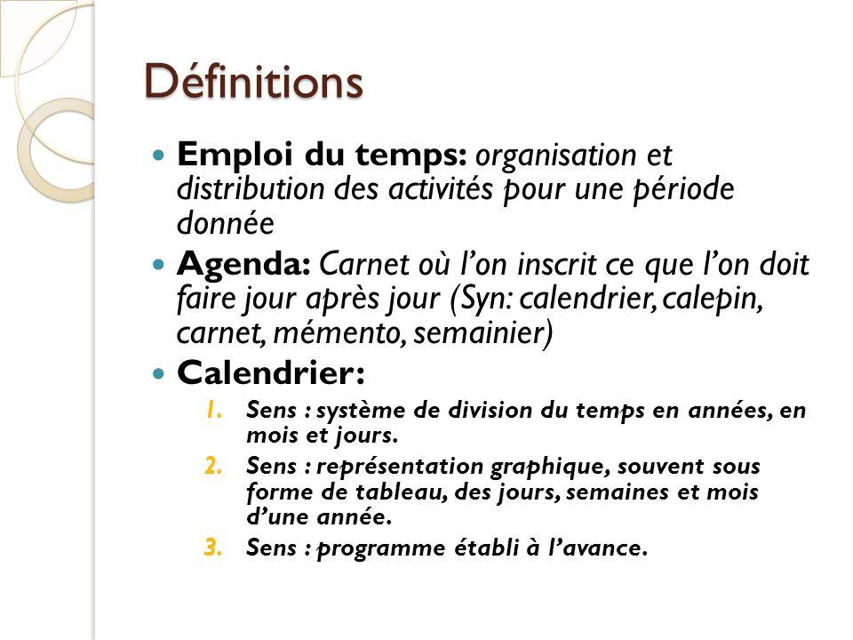 Définitions Emploi du temps: organisation et distribution des activités pour une période donnée Agenda: Carnet où lon inscrit ce que lon doit faire jo