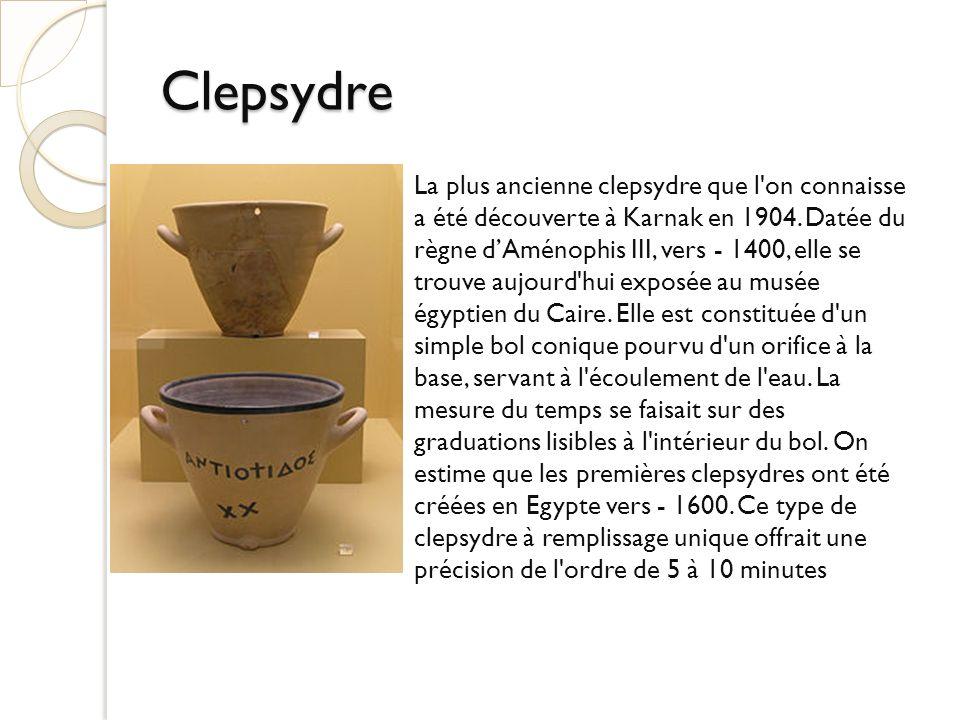 Clepsydre La plus ancienne clepsydre que l'on connaisse a été découverte à Karnak en 1904. Datée du règne dAménophis III, vers - 1400, elle se trouve