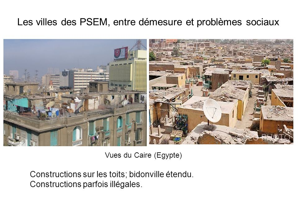 Les villes des PSEM, entre démesure et problèmes sociaux Vues du Caire (Egypte) Constructions sur les toits; bidonville étendu. Constructions parfois
