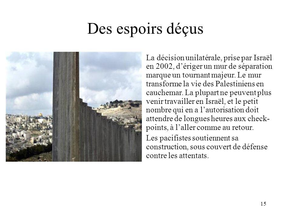 15 Des espoirs déçus La décision unilatérale, prise par Israël en 2002, dériger un mur de séparation marque un tournant majeur. Le mur transforme la v