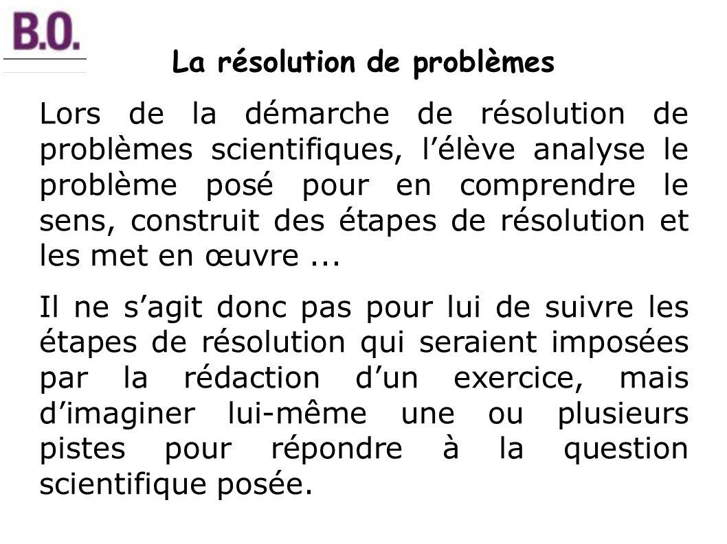 La résolution de problèmes Lors de la démarche de résolution de problèmes scientifiques, lélève analyse le problème posé pour en comprendre le sens, construit des étapes de résolution et les met en œuvre...