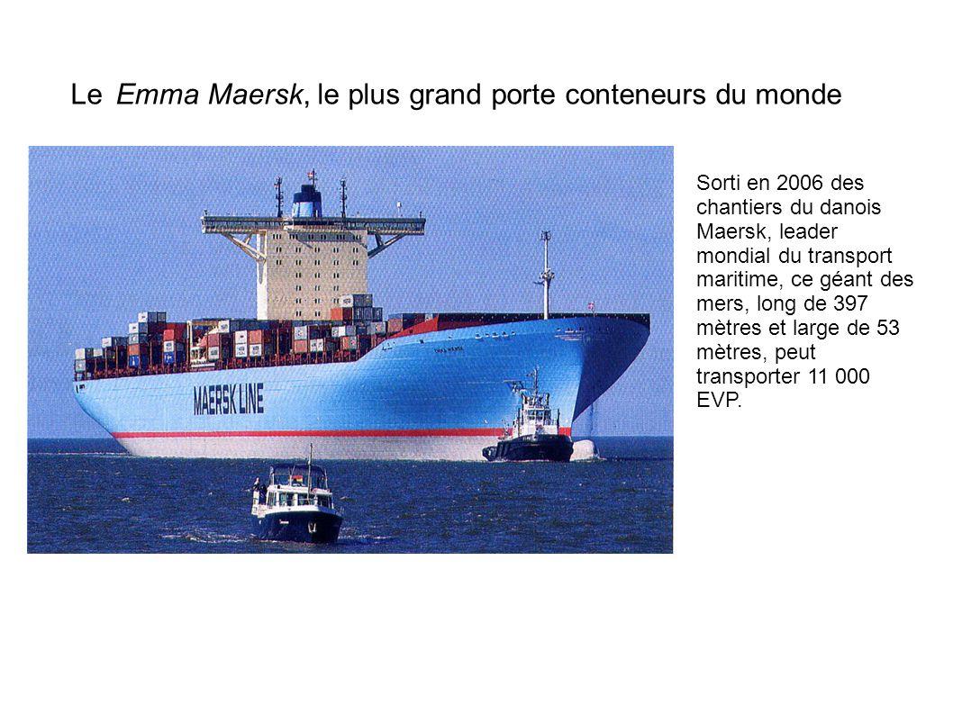 Le Emma Maersk, le plus grand porte conteneurs du monde Sorti en 2006 des chantiers du danois Maersk, leader mondial du transport maritime, ce géant d