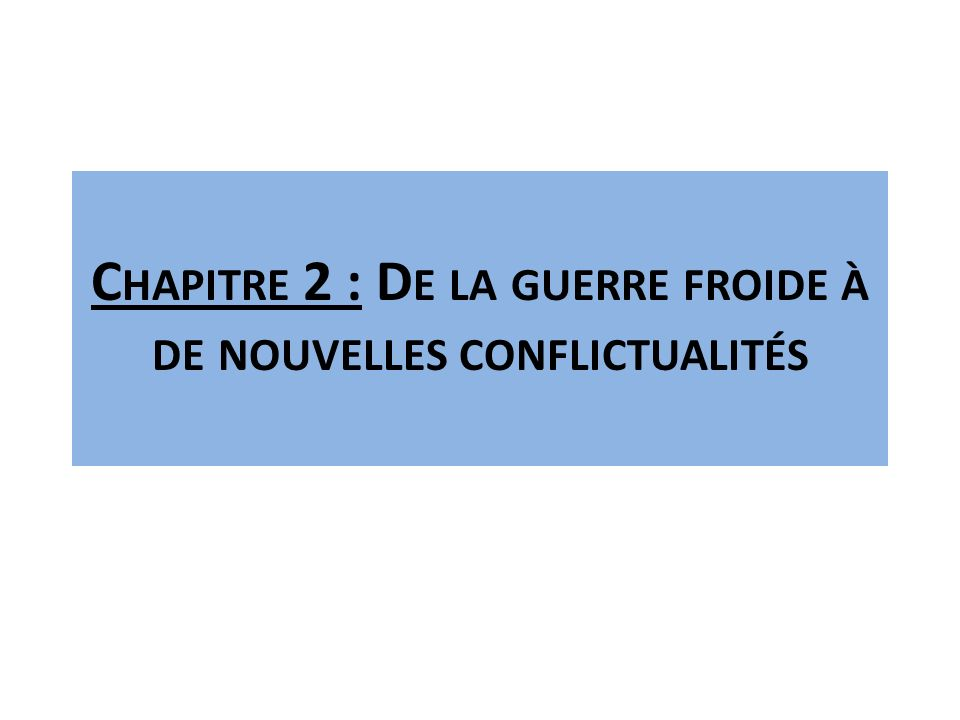 C HAPITRE 2 : D E LA GUERRE FROIDE À DE NOUVELLES CONFLICTUALITÉS