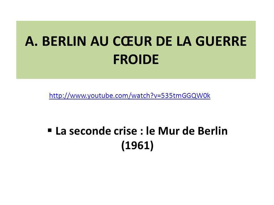 A. BERLIN AU CŒUR DE LA GUERRE FROIDE La seconde crise : le Mur de Berlin (1961) http://www.youtube.com/watch?v=535tmGGQW0k