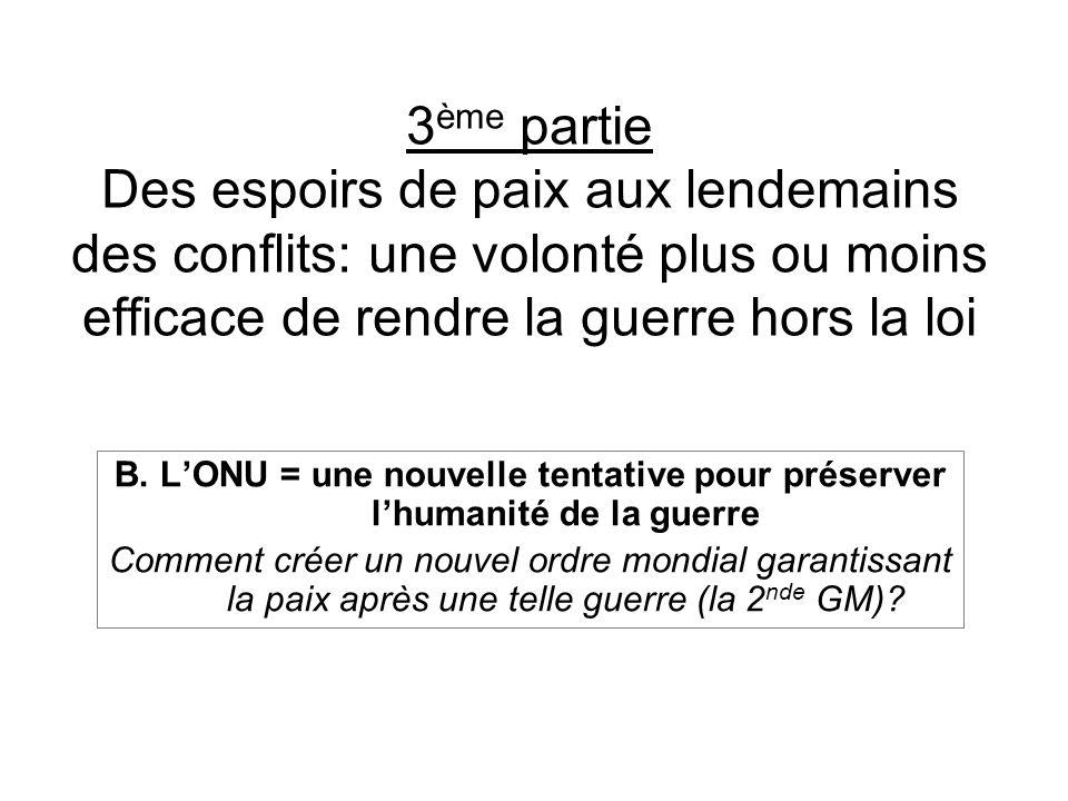 3 ème partie Des espoirs de paix aux lendemains des conflits: une volonté plus ou moins efficace de rendre la guerre hors la loi B. LONU = une nouvell