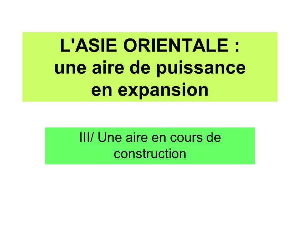 III/ Une aire en cours de construction L ASIE ORIENTALE : une aire de puissance en expansion
