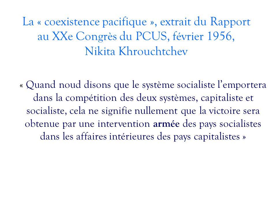 La « coexistence pacifique », extrait du Rapport au XXe Congrès du PCUS, février 1956, Nikita Khrouchtchev « Quand noud disons que le système socialiste lemportera dans la compétition des deux systèmes, capitaliste et socialiste, cela ne signifie nullement que la victoire sera obtenue par une intervention armée des pays socialistes dans les affaires intérieures des pays capitalistes »