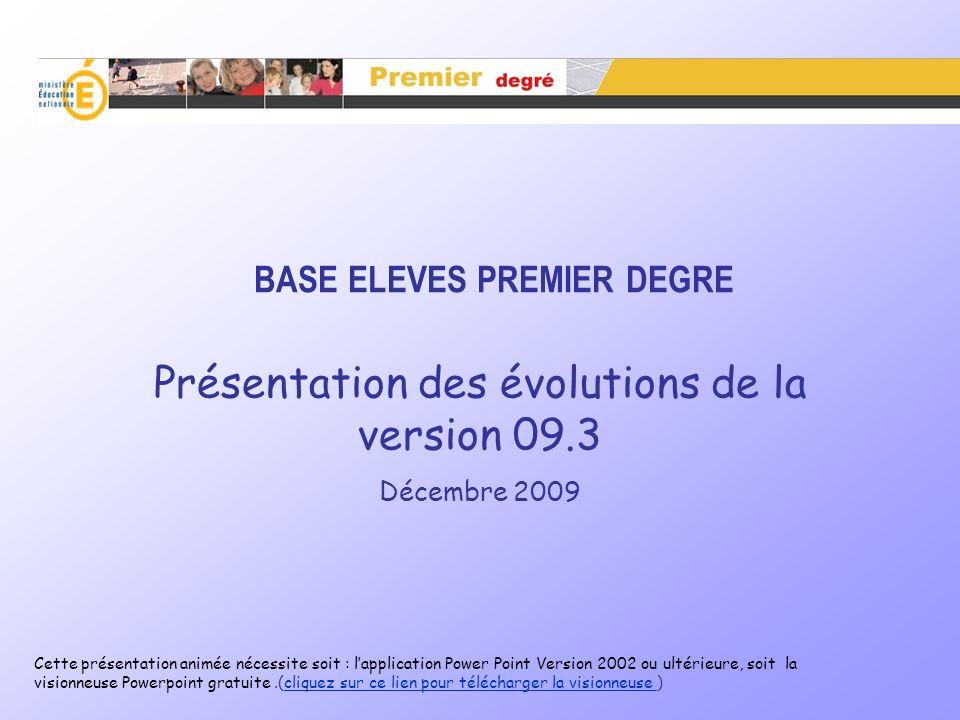 BASE ELEVES PREMIER DEGRE Présentation des évolutions de la version 09.3 Décembre 2009 Cette présentation animée nécessite soit : lapplication Power P