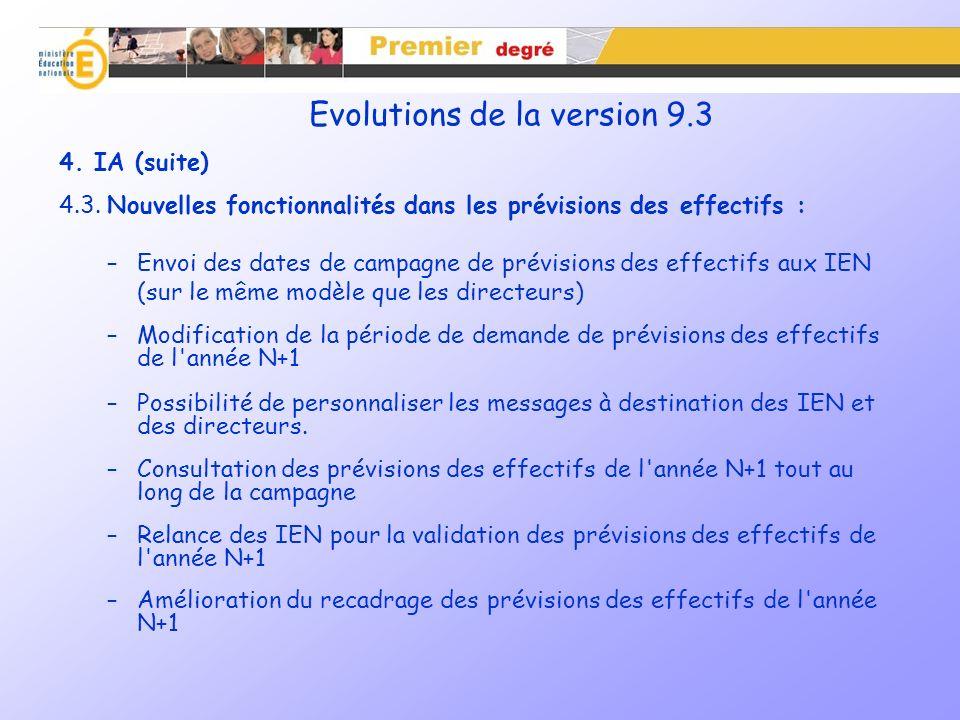 Evolutions de la version 9.3 – Prévision des effectifs Amélioration du recadrage des prévisions des effectifs de l année N+1 Si la période de traitement des IEN est close, l IA pourra recadrer les prévisions des directeurs indépendamment de la validation préalable de l IEN