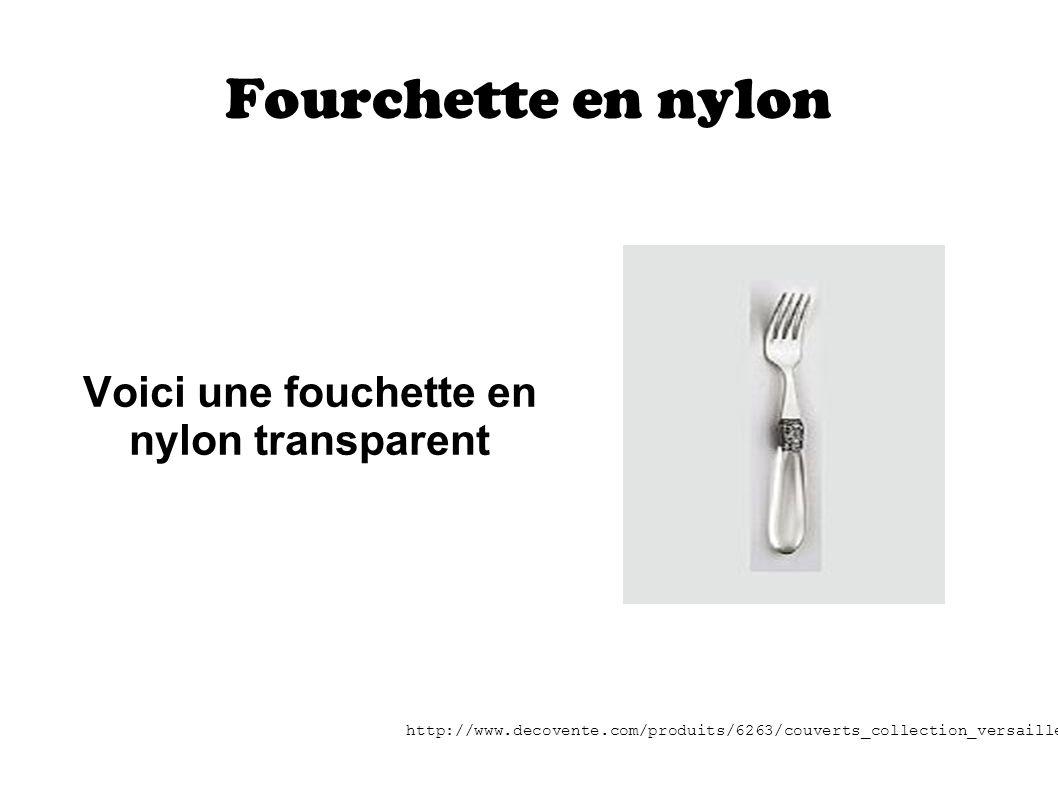 Fourchette en nylon Voici une fouchette en nylon transparent http://www.decovente.com/produits/6263/couverts_collection_versailles.htm