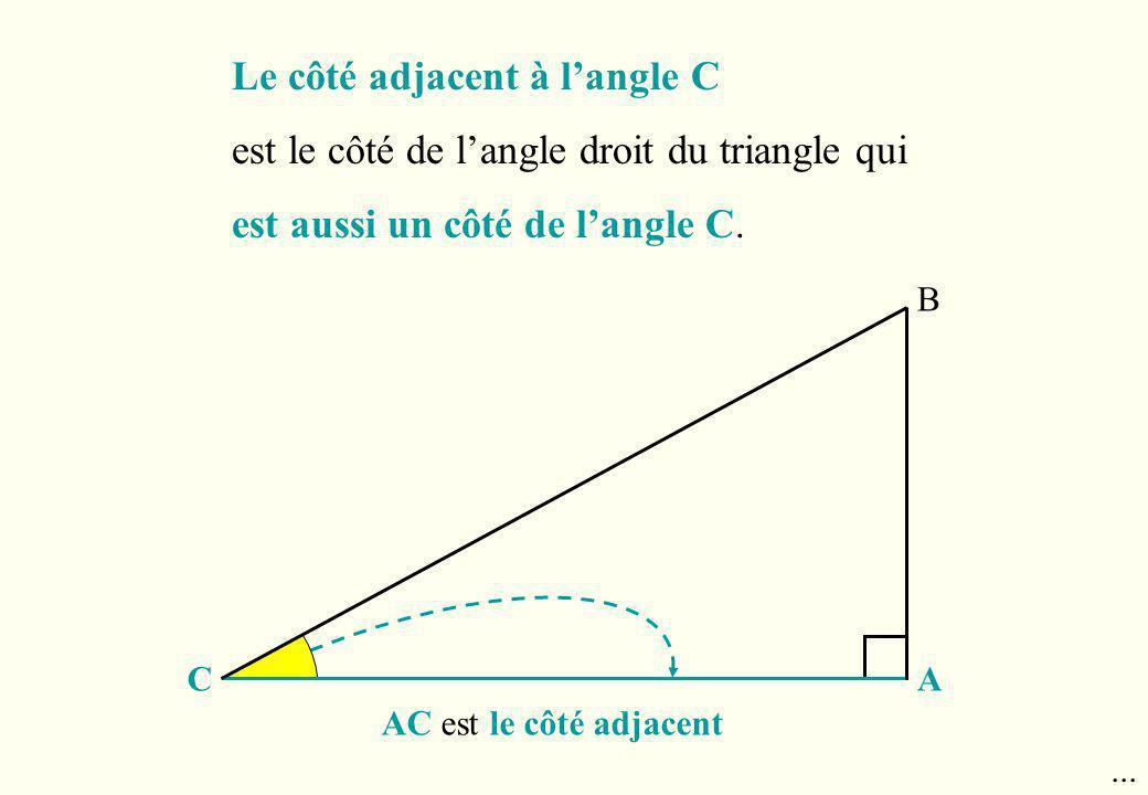 B AC AC est le côté adjacent Le côté adjacent à langle C est le côté de langle droit du triangle qui est aussi un côté de langle C....