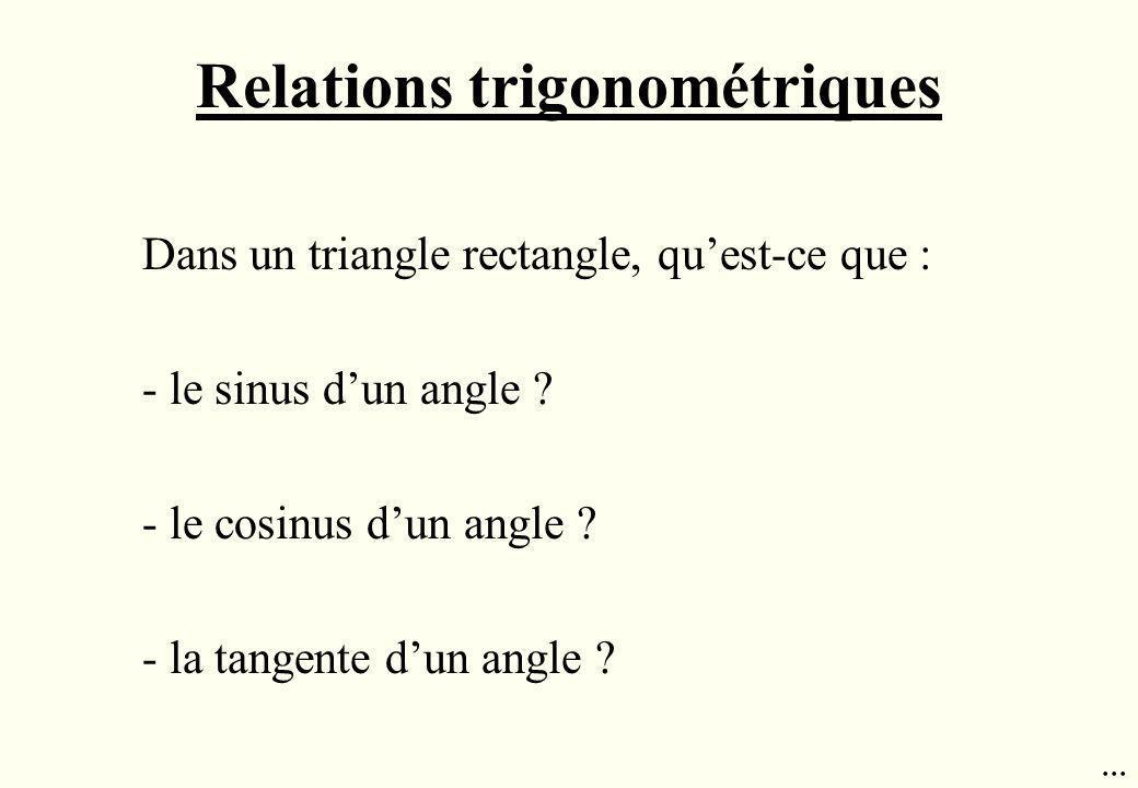 Relations trigonométriques Dans un triangle rectangle, quest-ce que : - le sinus dun angle ? - le cosinus dun angle ? - la tangente dun angle ?...