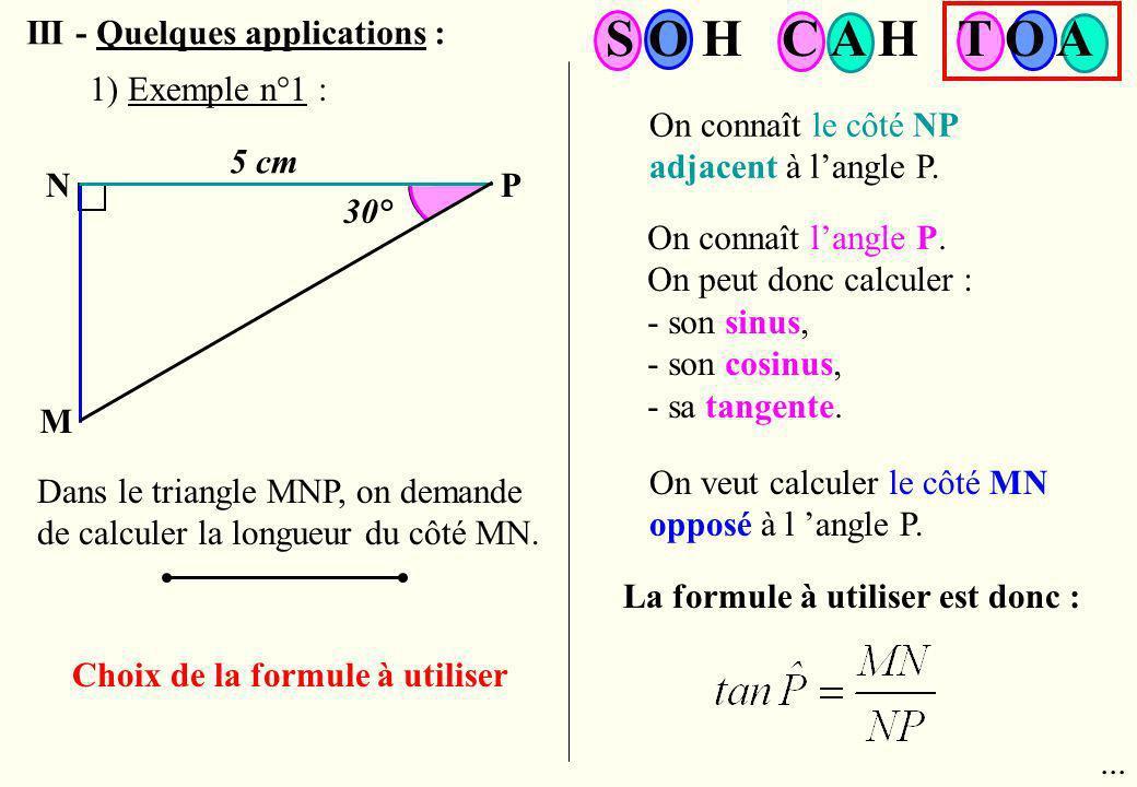 III - Quelques applications : N M P 5 cm 30° Dans le triangle MNP, on demande de calculer la longueur du côté MN. Choix de la formule à utiliser On co