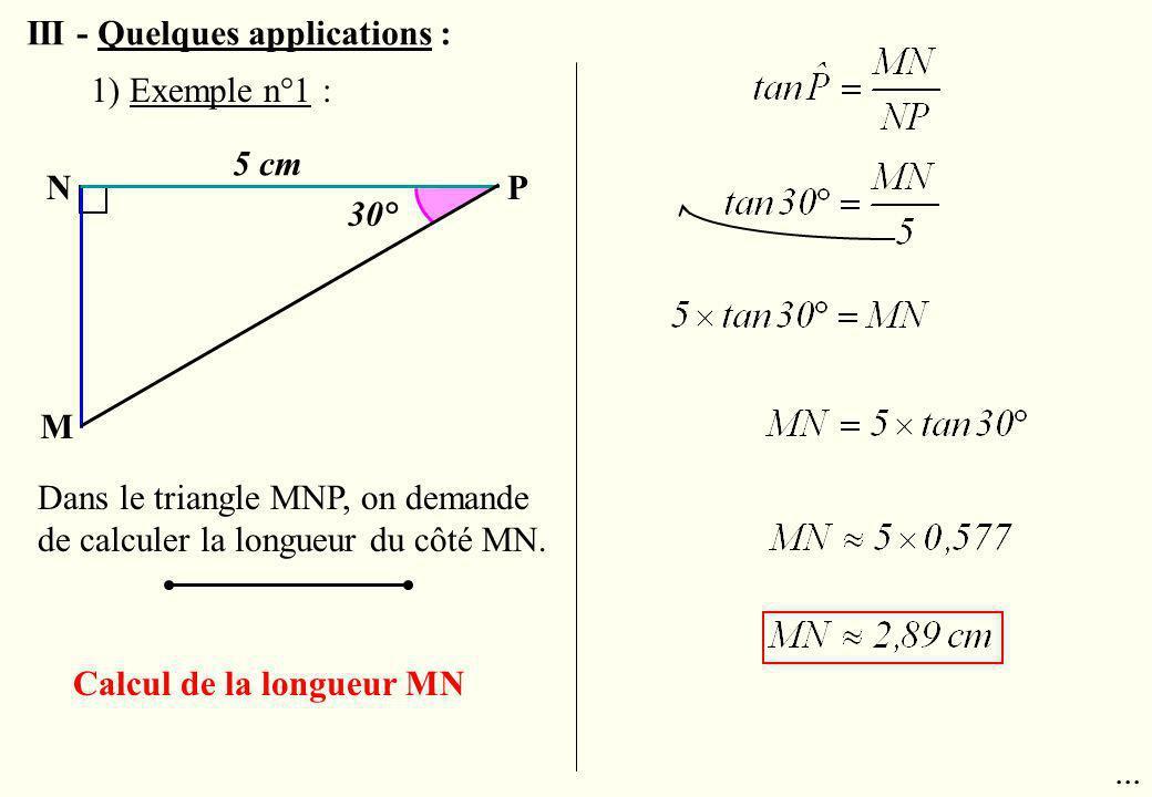 N M P 5 cm 30° Dans le triangle MNP, on demande de calculer la longueur du côté MN.... Calcul de la longueur MN 1) Exemple n°1 : III - Quelques applic