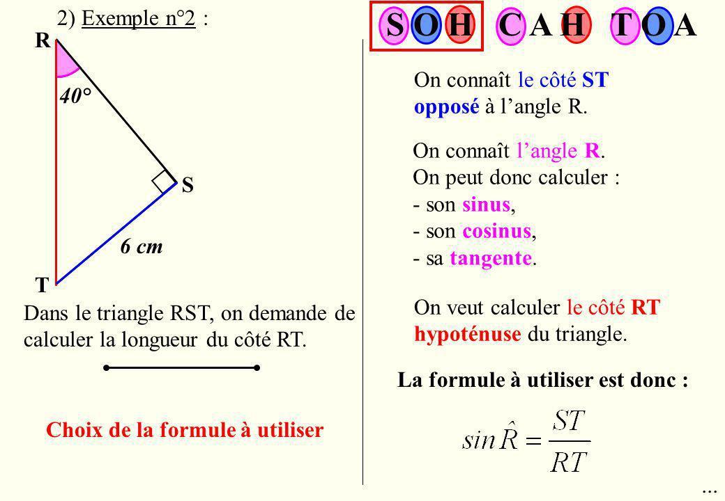 R T S 6 cm 40° Dans le triangle RST, on demande de calculer la longueur du côté RT. Choix de la formule à utiliser On connaît le côté ST opposé à lang