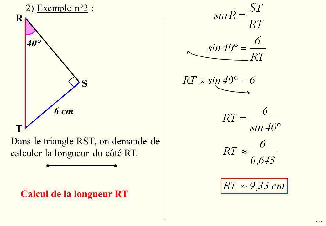 R T S 6 cm 40° Dans le triangle RST, on demande de calculer la longueur du côté RT. Calcul de la longueur RT... 2) Exemple n°2 :