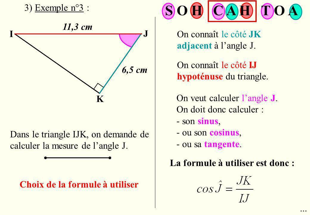 I J K 11,3 cm Dans le triangle IJK, on demande de calculer la mesure de langle J. Choix de la formule à utiliser On connaît le côté JK adjacent à lang