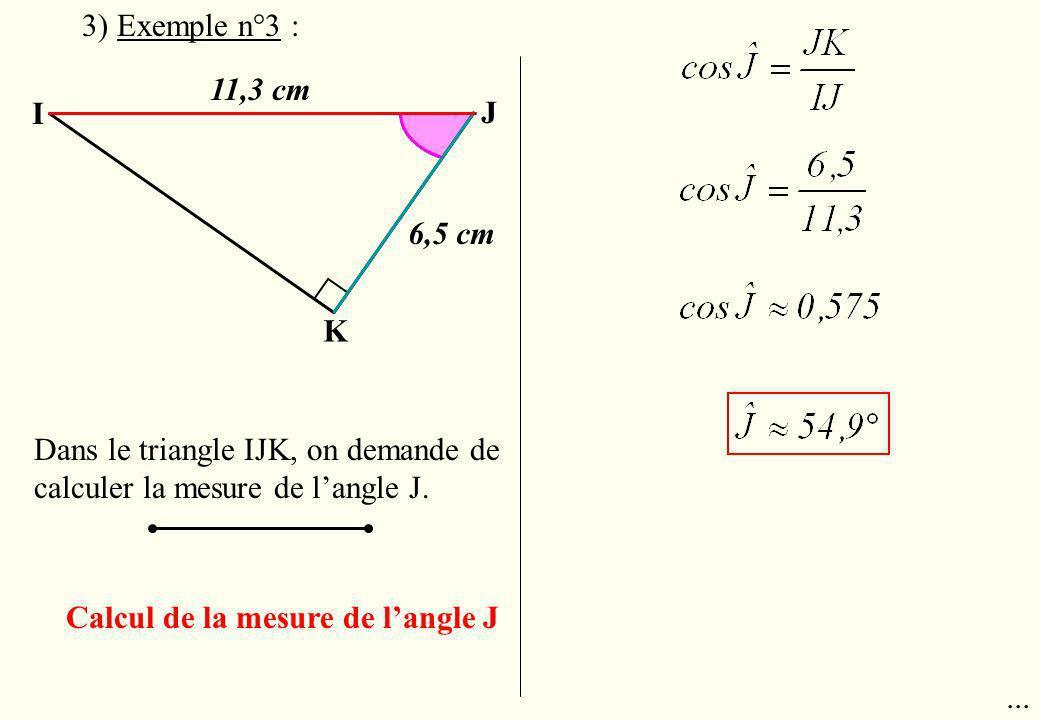 I J K 11,3 cm Dans le triangle IJK, on demande de calculer la mesure de langle J. Calcul de la mesure de langle J 3) Exemple n°3 : 6,5 cm...