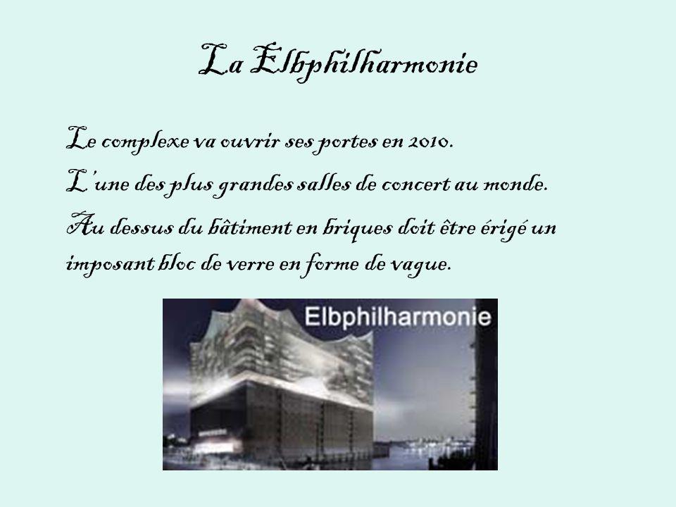 La Elbphilharmonie Le complexe va ouvrir ses portes en 2010. Lune des plus grandes salles de concert au monde. Au dessus du bâtiment en briques doit ê