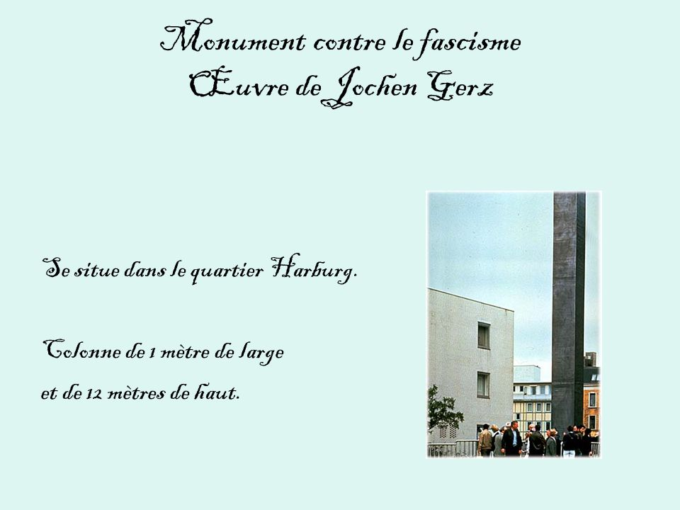 Monument contre le fascisme Œuvre de Jochen Gerz Se situe dans le quartier Harburg. Colonne de 1 mètre de large et de 12 mètres de haut.