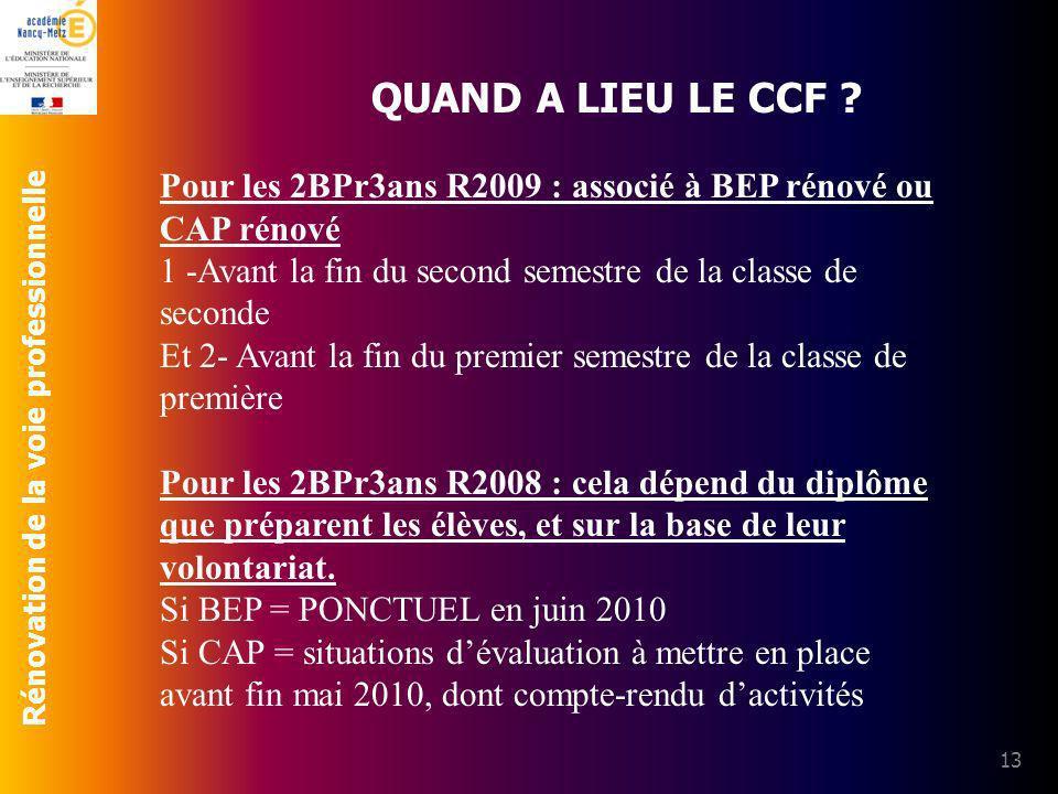 Rénovation de la voie professionnelle 13 QUAND A LIEU LE CCF ? Pour les 2BPr3ans R2009 : associé à BEP rénové ou CAP rénové 1 -Avant la fin du second