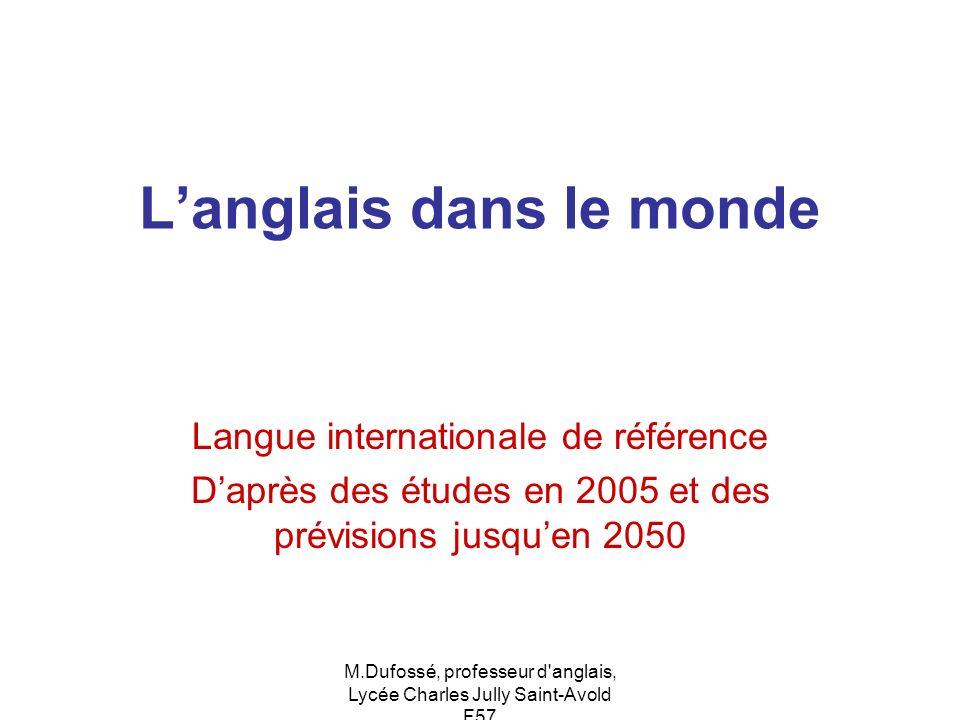 M.Dufossé, professeur d'anglais, Lycée Charles Jully Saint-Avold F57 Langlais dans le monde Langue internationale de référence Daprès des études en 20
